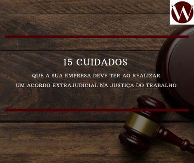15 cuidados que a sua empresa deve ter ao realizar um acordo extrajudicial na Justiça do Trabalho